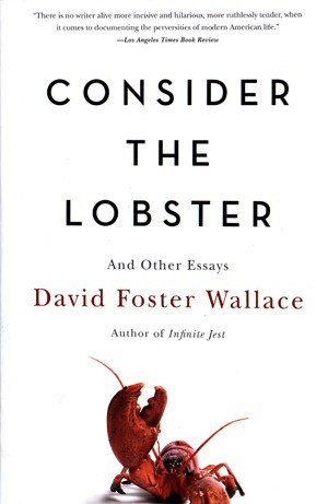 david foster wallaces essay consider the lobster You probably know that i'm a huge fan of author and essayist david foster wallace 8 david foster wallace essays pick up a copy of consider the lobster.