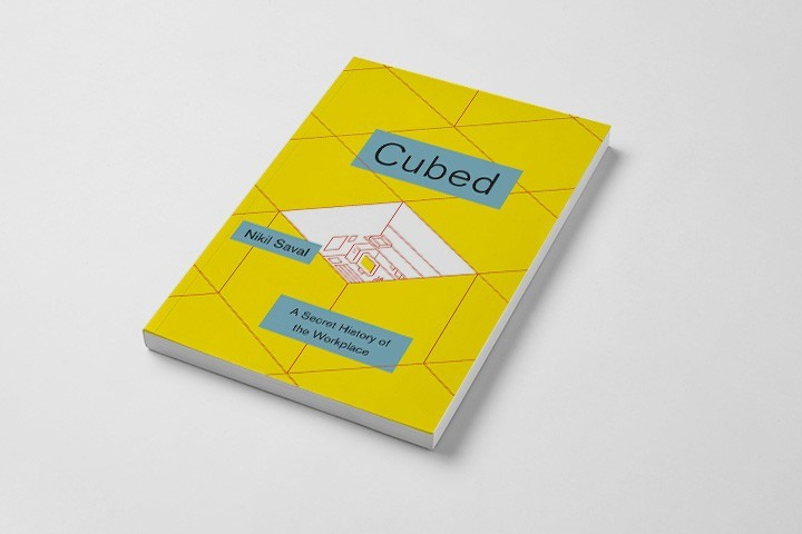 CUBED: A SECRET HISTORY OF THE WORKPLACE, BY NIKIL SAVAL