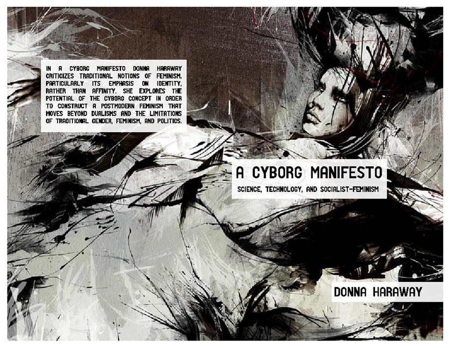 a cyborg manifesto A cyborg manifesto is an essay on technology and culture written by donna haraway in 1986 the essay explores the concept of the cyborg and it's ramifications for the future, and effectively inaugurating the academic study of cyborgs.